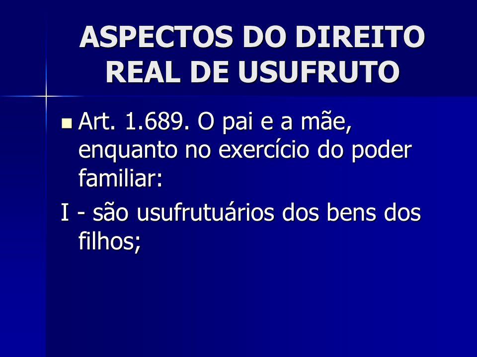 ASPECTOS DO DIREITO REAL DE USUFRUTO Art. 1.689. O pai e a mãe, enquanto no exercício do poder familiar: Art. 1.689. O pai e a mãe, enquanto no exercí