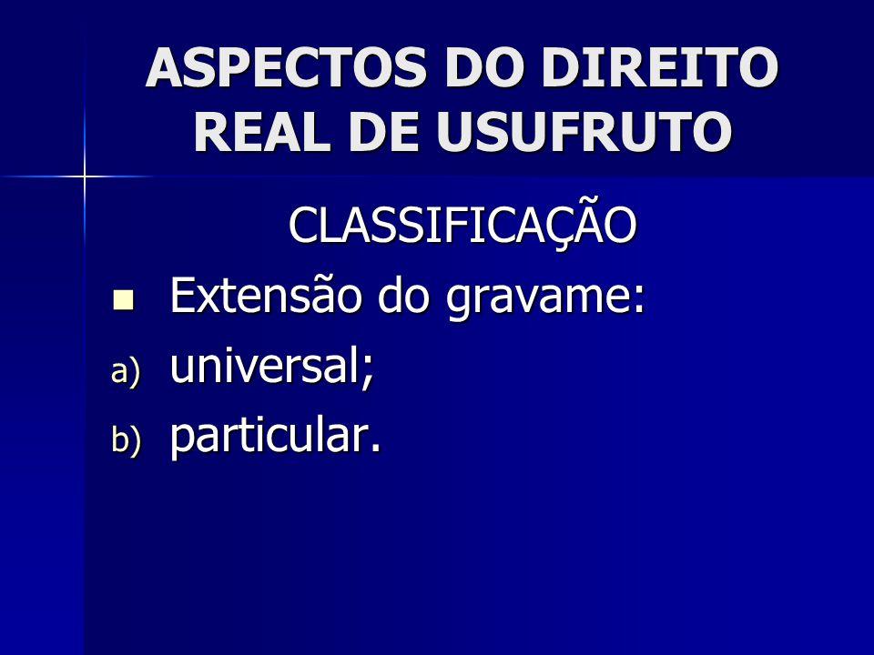 ASPECTOS DO DIREITO REAL DE USUFRUTO CLASSIFICAÇÃO Extensão do gravame: Extensão do gravame: a) universal; b) particular.