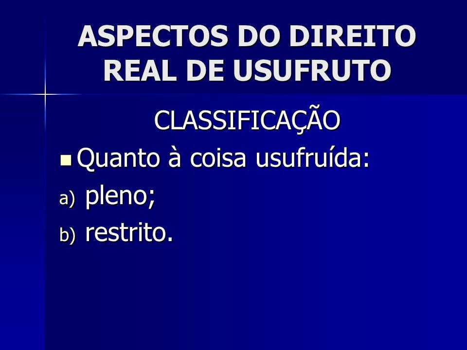 ASPECTOS DO DIREITO REAL DE USUFRUTO CLASSIFICAÇÃO Quanto à coisa usufruída: Quanto à coisa usufruída: a) pleno; b) restrito.