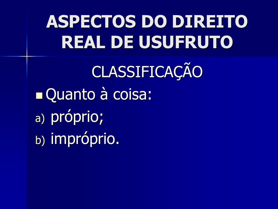 ASPECTOS DO DIREITO REAL DE USUFRUTO CLASSIFICAÇÃO Quanto à coisa: Quanto à coisa: a) próprio; b) impróprio.