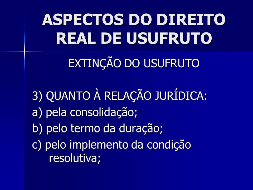 ASPECTOS DO DIREITO REAL DE USUFRUTO EXTINÇÃO DO USUFRUTO 3) QUANTO À RELAÇÃO JURÍDICA: a) pela consolidação; b) pelo termo da duração; c) pelo implem