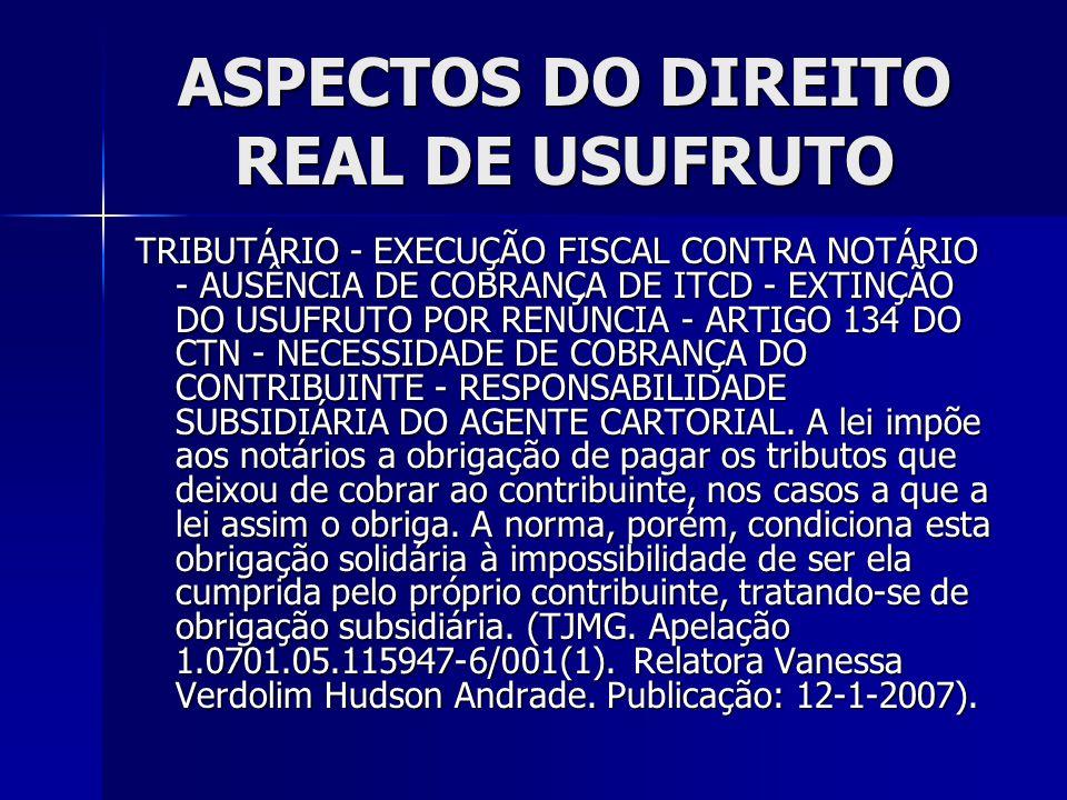 ASPECTOS DO DIREITO REAL DE USUFRUTO TRIBUTÁRIO - EXECUÇÃO FISCAL CONTRA NOTÁRIO - AUSÊNCIA DE COBRANÇA DE ITCD - EXTINÇÃO DO USUFRUTO POR RENÚNCIA -