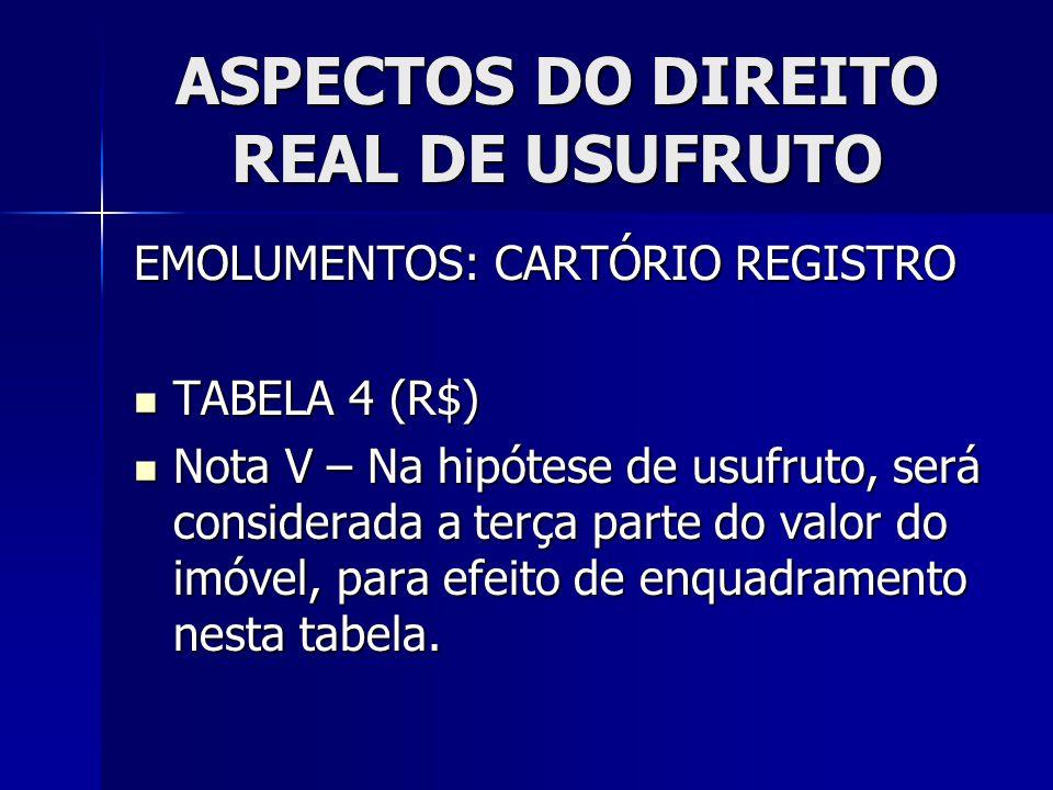 ASPECTOS DO DIREITO REAL DE USUFRUTO EMOLUMENTOS: CARTÓRIO REGISTRO TABELA 4 (R$) TABELA 4 (R$) Nota V – Na hipótese de usufruto, será considerada a t