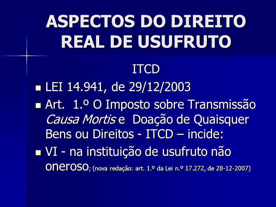 ASPECTOS DO DIREITO REAL DE USUFRUTO ITCD LEI 14.941, de 29/12/2003 LEI 14.941, de 29/12/2003 Art. 1.º O Imposto sobre Transmissão Causa Mortis e Doaç