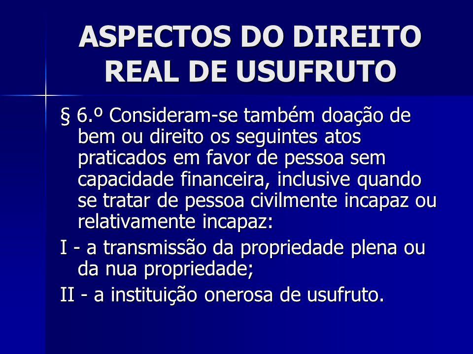 ASPECTOS DO DIREITO REAL DE USUFRUTO § 6.º Consideram-se também doação de bem ou direito os seguintes atos praticados em favor de pessoa sem capacidad