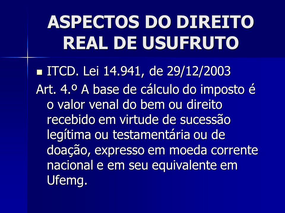 ASPECTOS DO DIREITO REAL DE USUFRUTO ITCD. Lei 14.941, de 29/12/2003 ITCD. Lei 14.941, de 29/12/2003 Art. 4.º A base de cálculo do imposto é o valor v