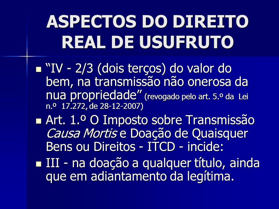 """ASPECTOS DO DIREITO REAL DE USUFRUTO """"IV - 2/3 (dois terços) do valor do bem, na transmissão não onerosa da nua propriedade"""" (revogado pelo art. 5.º d"""