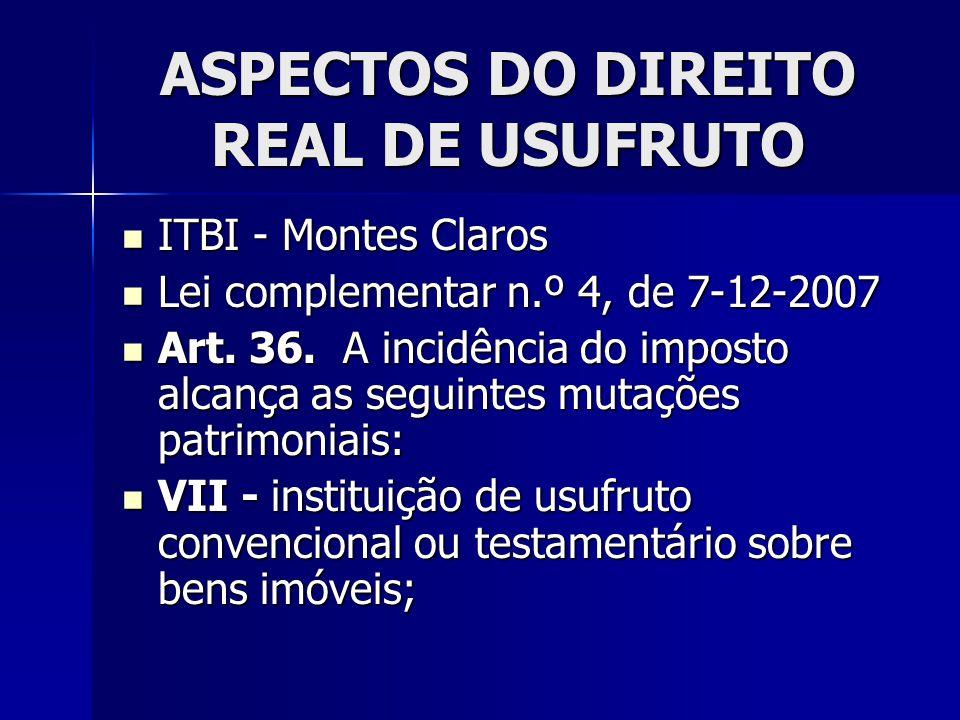 ASPECTOS DO DIREITO REAL DE USUFRUTO ITBI - Montes Claros ITBI - Montes Claros Lei complementar n.º 4, de 7-12-2007 Lei complementar n.º 4, de 7-12-20