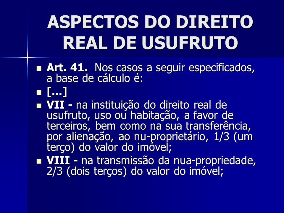 ASPECTOS DO DIREITO REAL DE USUFRUTO Art. 41. Nos casos a seguir especificados, a base de cálculo é: Art. 41. Nos casos a seguir especificados, a base