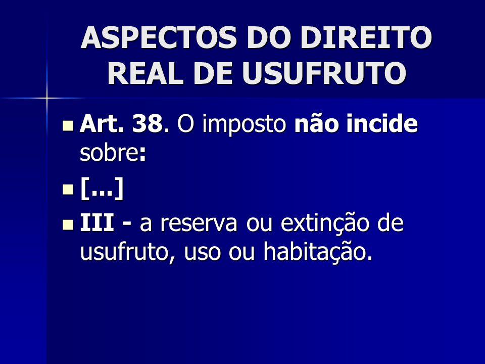 ASPECTOS DO DIREITO REAL DE USUFRUTO Art. 38. O imposto não incide sobre: Art. 38. O imposto não incide sobre: [...] [...] III - a reserva ou extinção