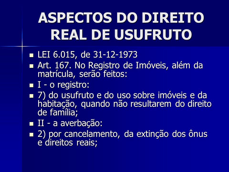 ASPECTOS DO DIREITO REAL DE USUFRUTO LEI 6.015, de 31-12-1973 LEI 6.015, de 31-12-1973 Art. 167. No Registro de Imóveis, além da matrícula, serão feit