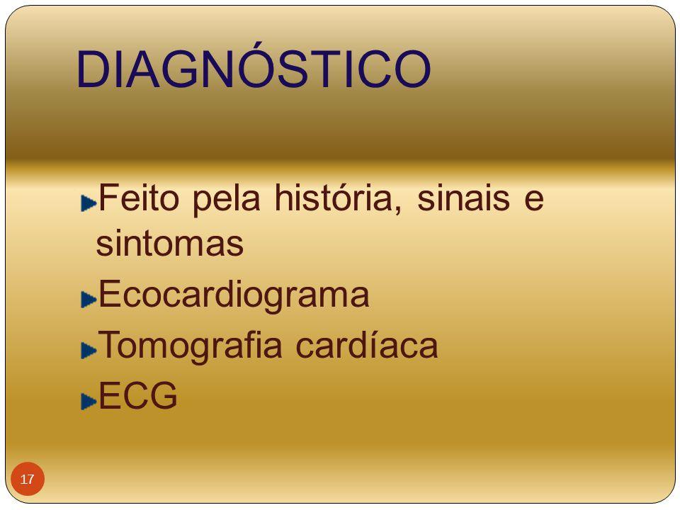 DIAGNÓSTICO Feito pela história, sinais e sintomas Ecocardiograma Tomografia cardíaca ECG 17