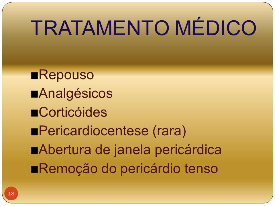 TRATAMENTO MÉDICO Repouso Analgésicos Corticóides Pericardiocentese (rara) Abertura de janela pericárdica Remoção do pericárdio tenso 18