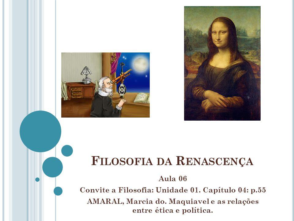 F ILOSOFIA DA R ENASCENÇA Aula 06 Convite a Filosofia: Unidade 01. Capítulo 04: p.55 AMARAL, Marcia do. Maquiavel e as relações entre ética e política
