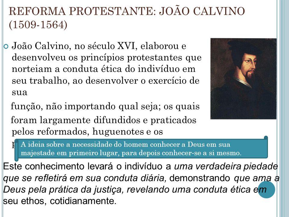 REFORMA PROTESTANTE: JOÃO CALVINO (1509-1564) João Calvino, no século XVI, elaborou e desenvolveu os princípios protestantes que norteiam a conduta ética do indivíduo em seu trabalho, ao desenvolver o exercício de sua função, não importando qual seja; os quais foram largamente difundidos e praticados pelos reformados, huguenotes e os puritanos, dos séculos XVII e XVIII.