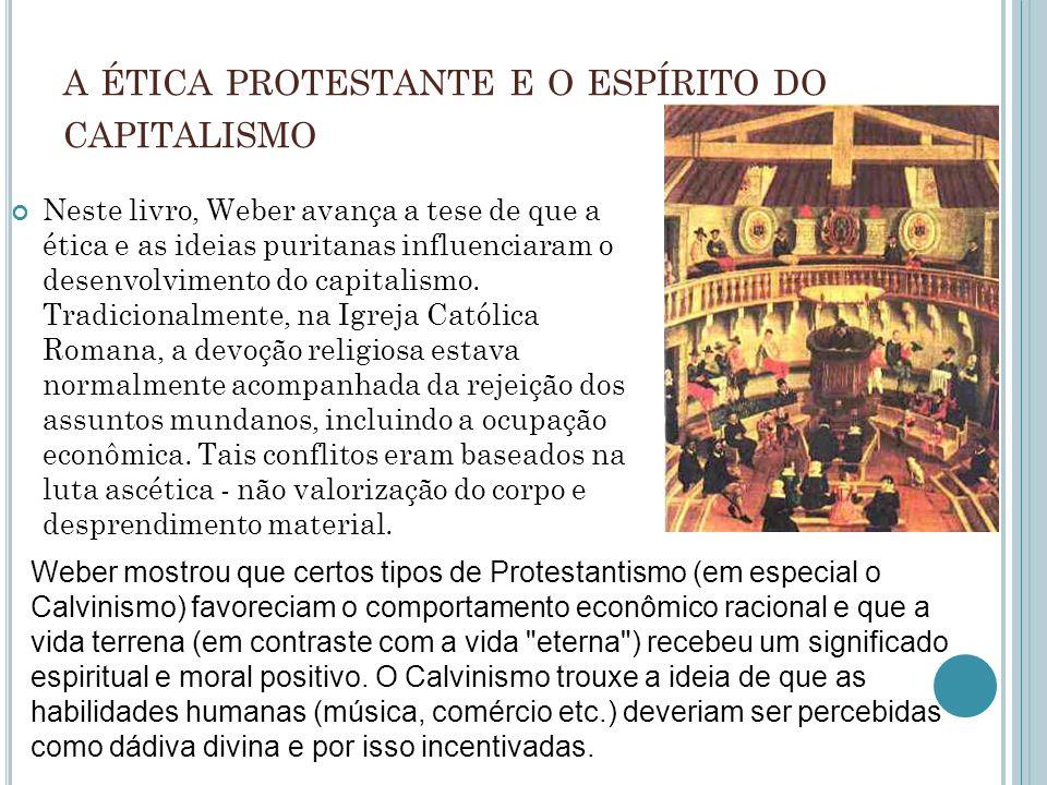 A ÉTICA PROTESTANTE E O ESPÍRITO DO CAPITALISMO Neste livro, Weber avança a tese de que a ética e as ideias puritanas influenciaram o desenvolvimento