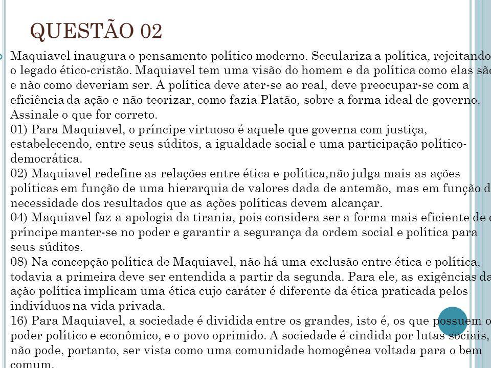 QUESTÃO 02 Maquiavel inaugura o pensamento político moderno. Seculariza a política, rejeitando o legado ético-cristão. Maquiavel tem uma visão do home