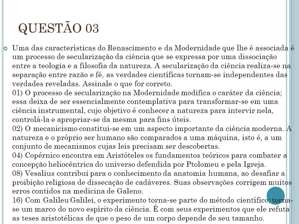 QUESTÃO 03 Uma das características do Renascimento e da Modernidade que lhe é associada é um processo de secularização da ciência que se expressa por