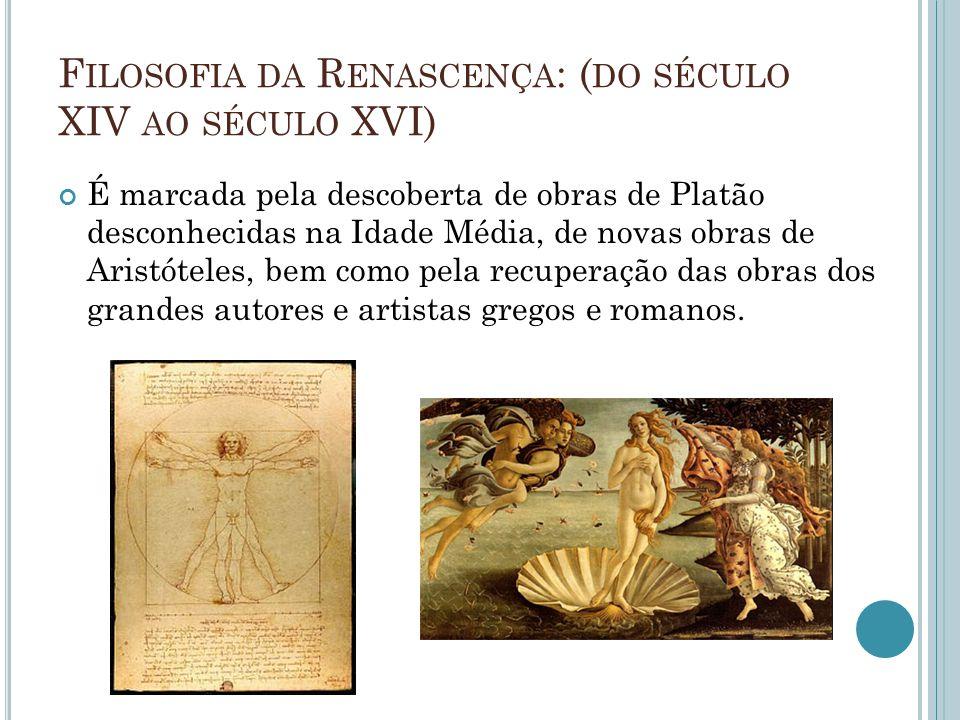 F ILOSOFIA DA R ENASCENÇA : ( DO SÉCULO XIV AO SÉCULO XVI) É marcada pela descoberta de obras de Platão desconhecidas na Idade Média, de novas obras de Aristóteles, bem como pela recuperação das obras dos grandes autores e artistas gregos e romanos.