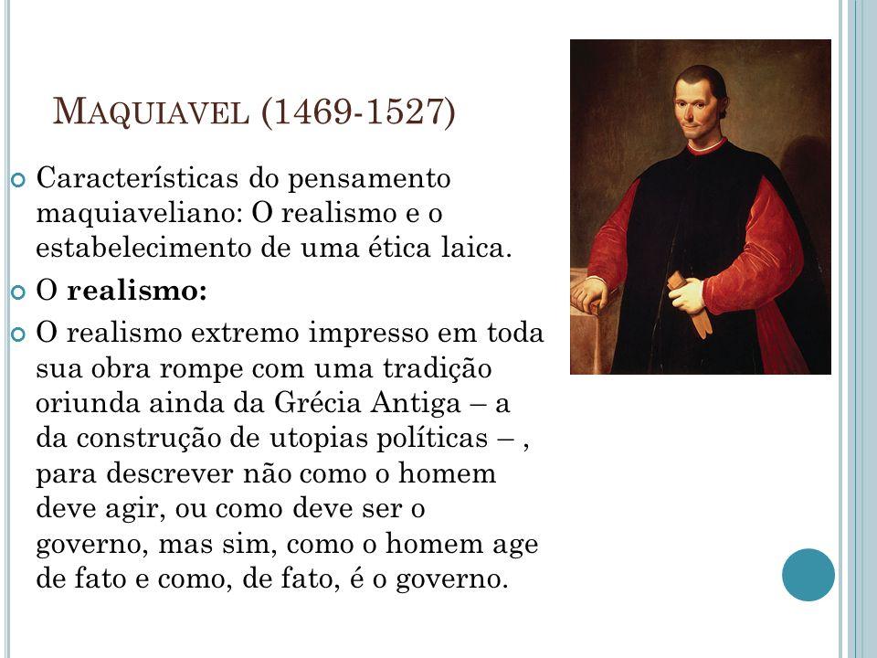 M AQUIAVEL (1469-1527) Características do pensamento maquiaveliano: O realismo e o estabelecimento de uma ética laica. O realismo: O realismo extremo