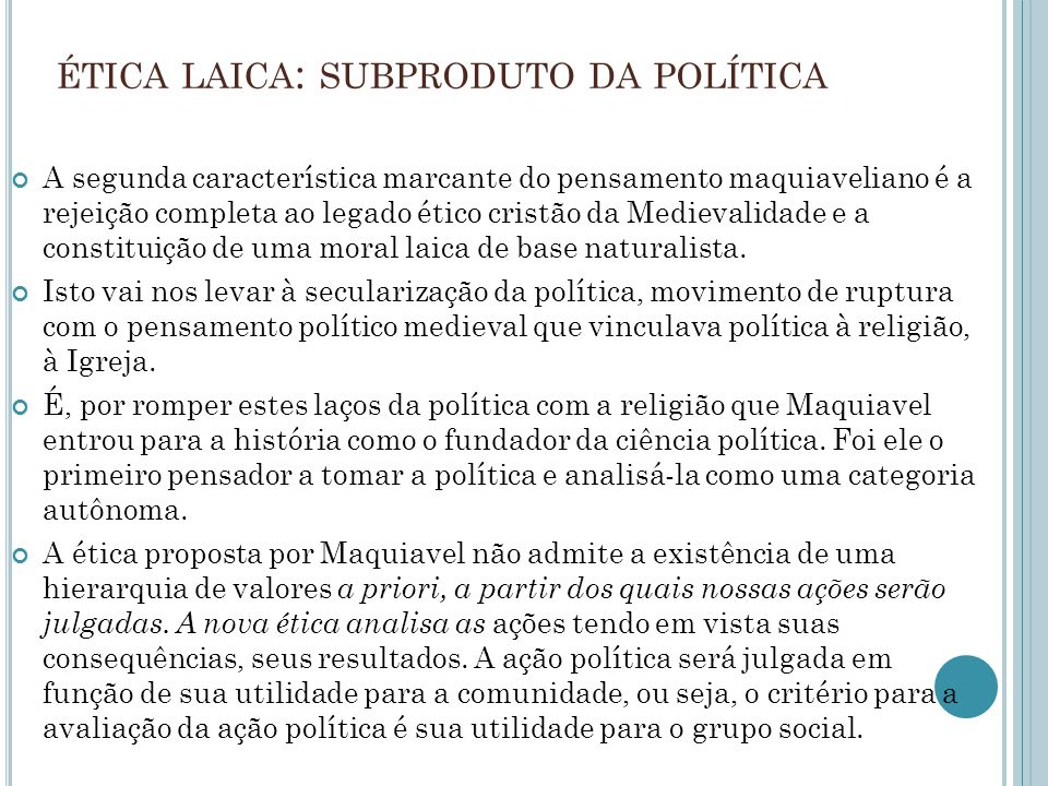 ÉTICA LAICA : SUBPRODUTO DA POLÍTICA A segunda característica marcante do pensamento maquiaveliano é a rejeição completa ao legado ético cristão da Medievalidade e a constituição de uma moral laica de base naturalista.