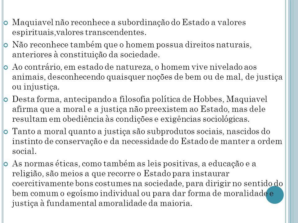 Maquiavel não reconhece a subordinação do Estado a valores espirituais,valores transcendentes. Não reconhece também que o homem possua direitos natura