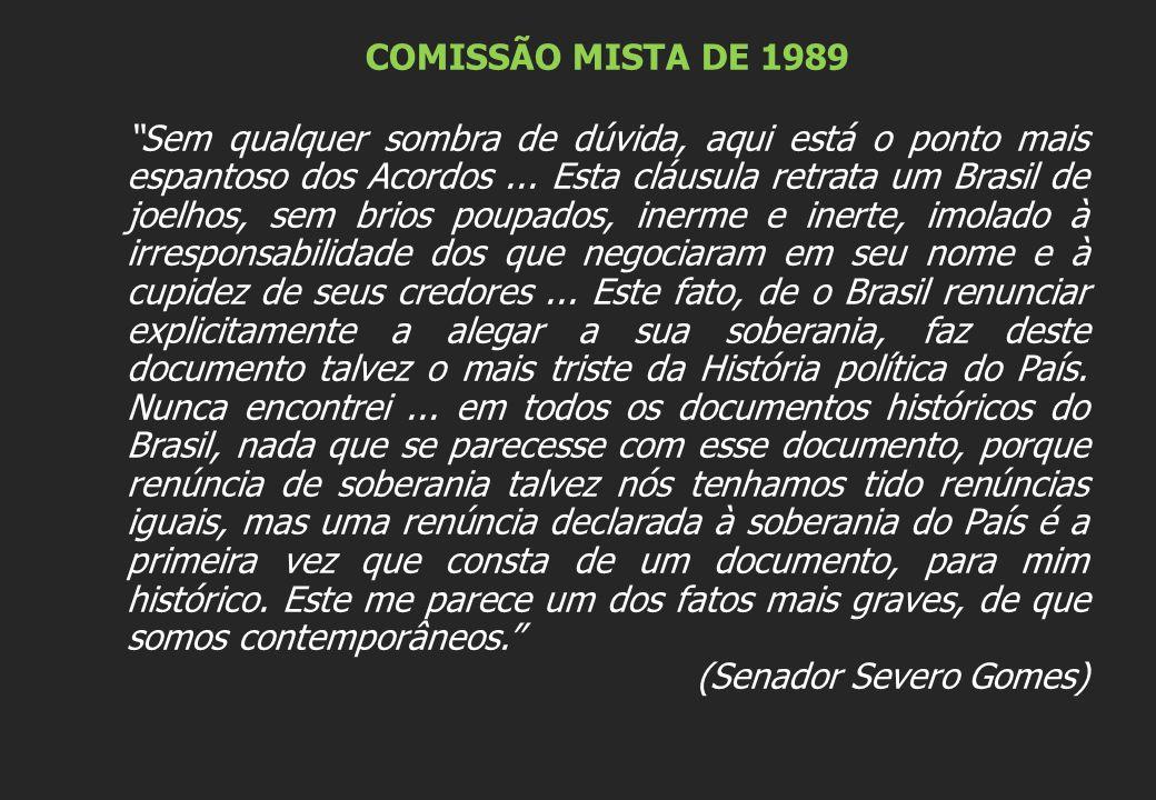 """COMISSÃO MISTA DE 1989 """"Sem qualquer sombra de dúvida, aqui está o ponto mais espantoso dos Acordos... Esta cláusula retrata um Brasil de joelhos, sem"""