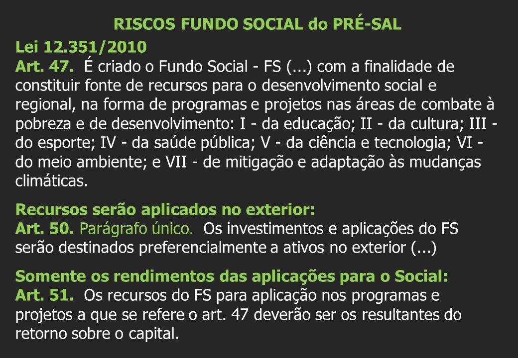 RISCOS FUNDO SOCIAL do PRÉ-SAL Lei 12.351/2010 Art. 47. É criado o Fundo Social - FS (...) com a finalidade de constituir fonte de recursos para o des