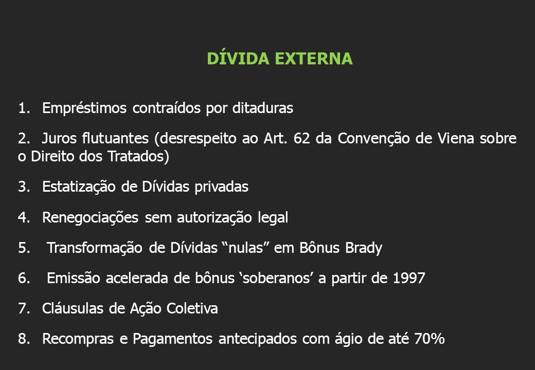 DÍVIDA EXTERNA 1.Empréstimos contraídos por ditaduras 2.Juros flutuantes (desrespeito ao Art. 62 da Convenção de Viena sobre o Direito dos Tratados) 3