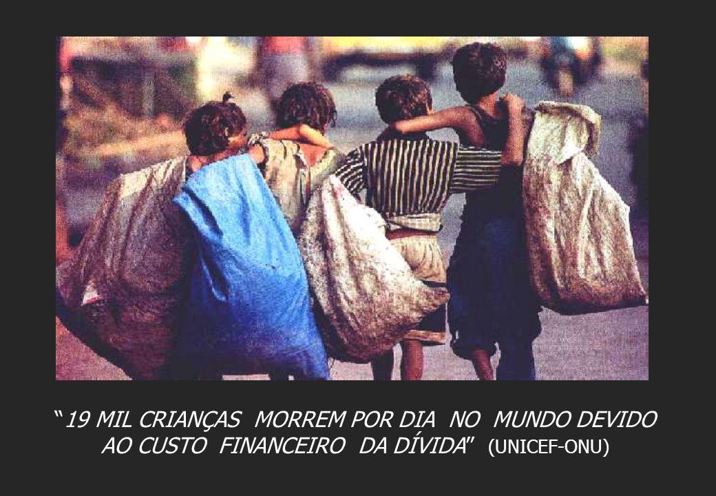 """""""19 MIL CRIANÇAS MORREM POR DIA NO MUNDO DEVIDO AO CUSTO FINANCEIRO DA DÍVIDA"""" (UNICEF-ONU)"""