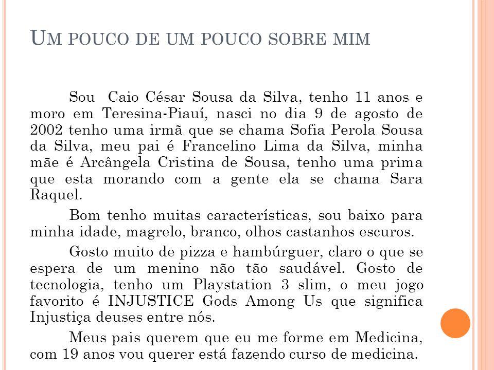 U M POUCO DE UM POUCO SOBRE MIM Sou Caio César Sousa da Silva, tenho 11 anos e moro em Teresina-Piauí, nasci no dia 9 de agosto de 2002 tenho uma irmã