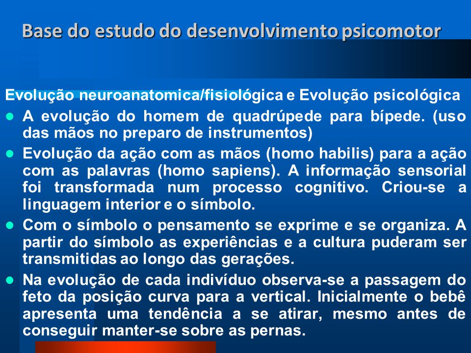 Base do estudo do desenvolvimento psicomotor Evolução neuroanatomica/fisiológica e Evolução psicológica A evolução do homem de quadrúpede para bípede.