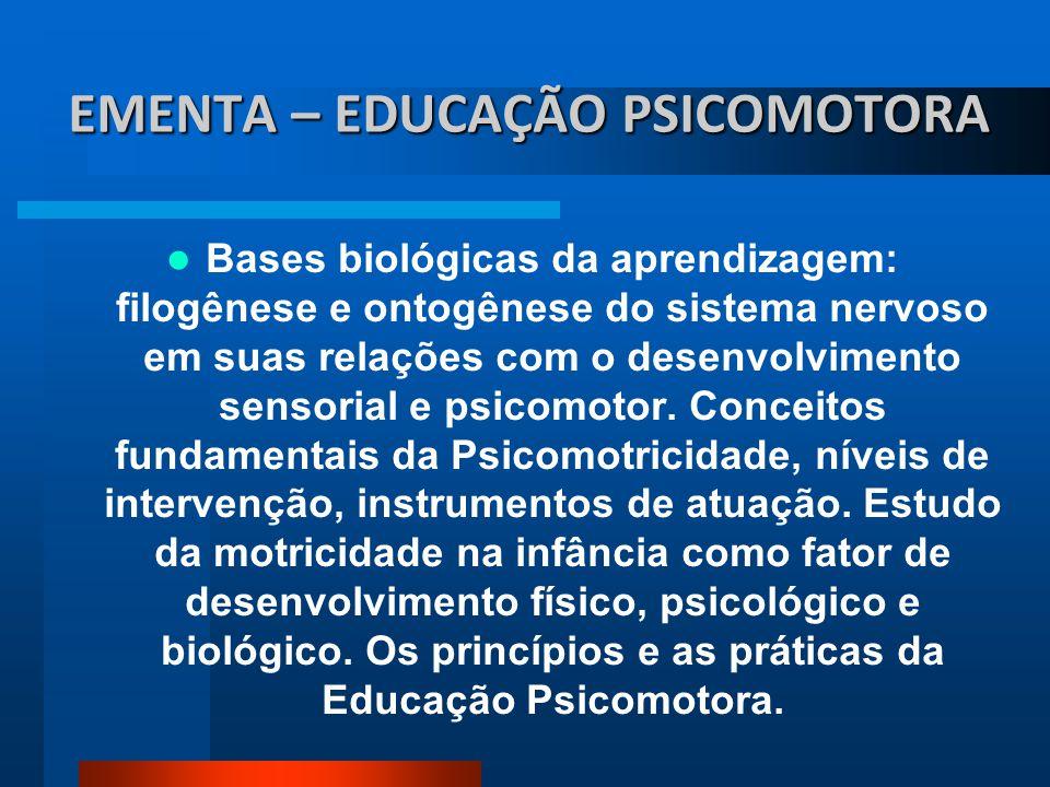 EMENTA – EDUCAÇÃO PSICOMOTORA Bases biológicas da aprendizagem: filogênese e ontogênese do sistema nervoso em suas relações com o desenvolvimento sens