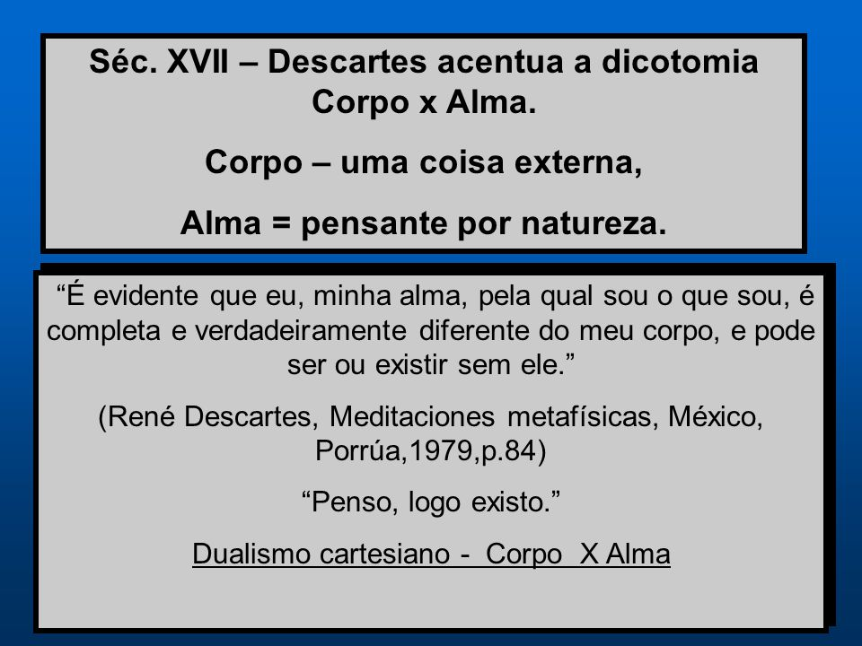 "Séc. XVII – Descartes acentua a dicotomia Corpo x Alma. Corpo – uma coisa externa, Alma = pensante por natureza. ""É evidente que eu, minha alma, pela"