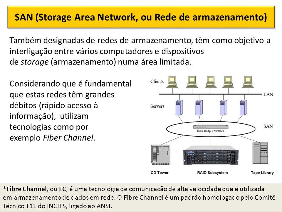 SAN (Storage Area Network, ou Rede de armazenamento) Também designadas de redes de armazenamento, têm como objetivo a interligação entre vários computadores e dispositivos de storage (armazenamento) numa área limitada.