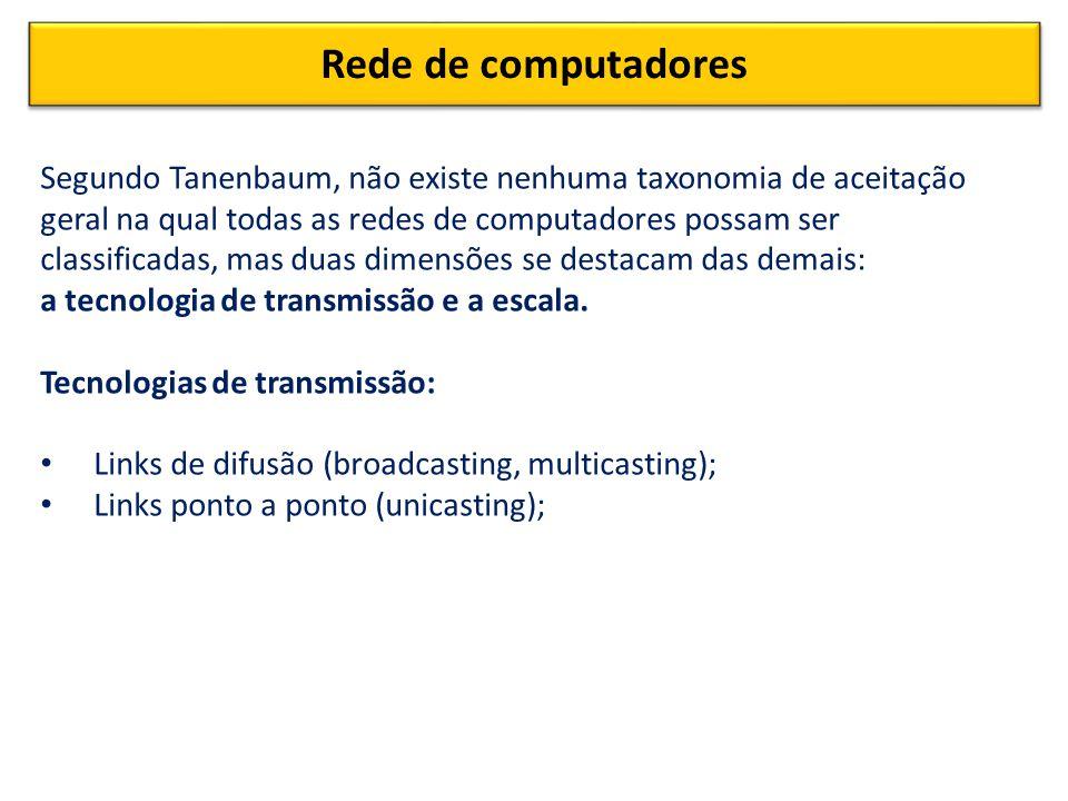 Rede de computadores Segundo Tanenbaum, não existe nenhuma taxonomia de aceitação geral na qual todas as redes de computadores possam ser classificadas, mas duas dimensões se destacam das demais: a tecnologia de transmissão e a escala.