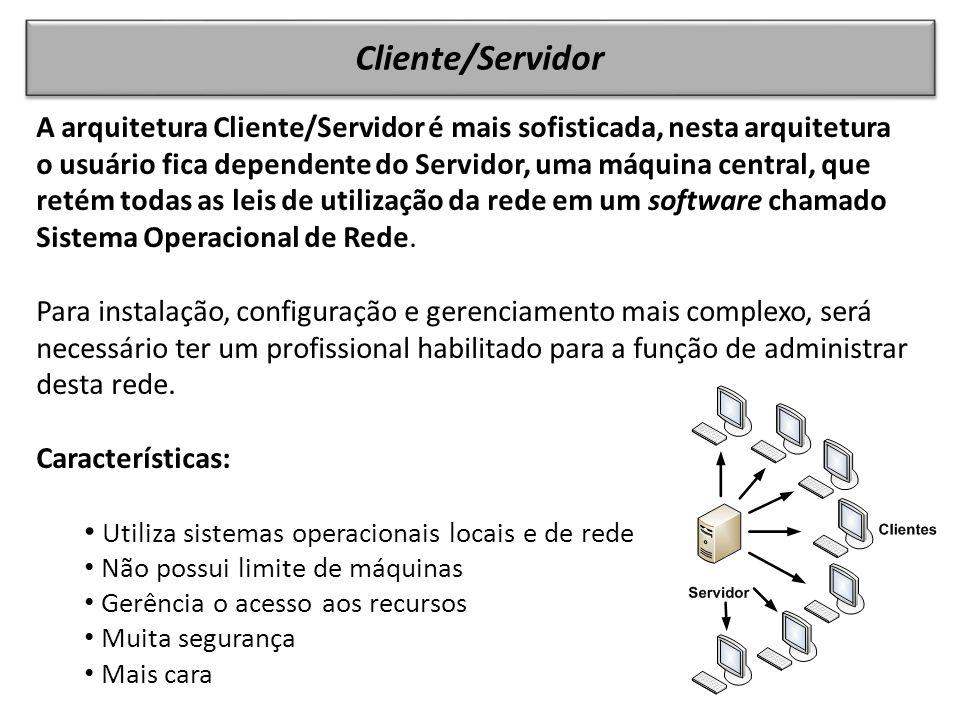 Cliente/Servidor A arquitetura Cliente/Servidor é mais sofisticada, nesta arquitetura o usuário fica dependente do Servidor, uma máquina central, que retém todas as leis de utilização da rede em um software chamado Sistema Operacional de Rede.