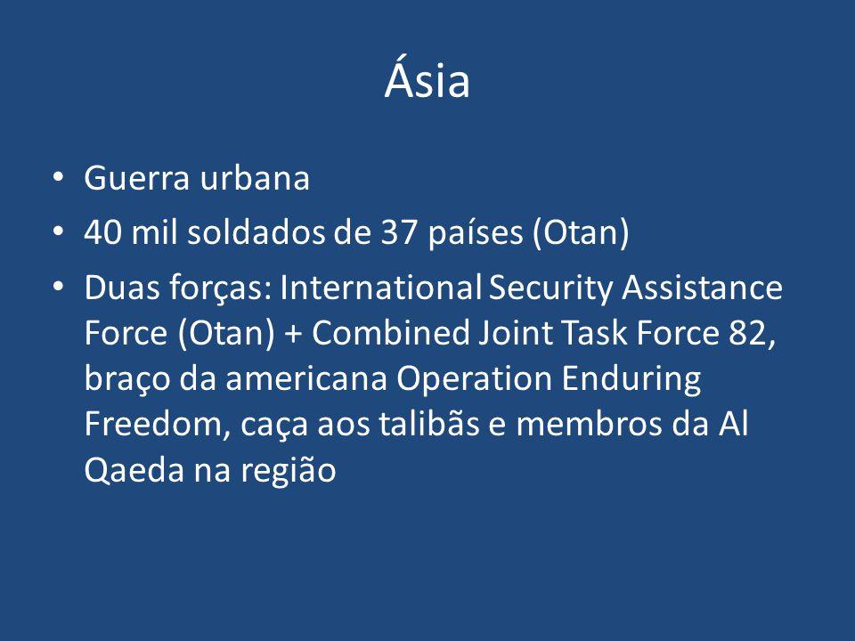 Ásia Guerra urbana 40 mil soldados de 37 países (Otan) Duas forças: International Security Assistance Force (Otan) + Combined Joint Task Force 82, bra