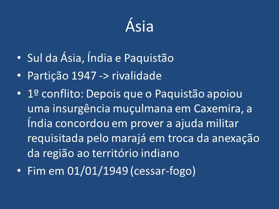 Ásia 1965: segundo conflito: confronto entre patrulhas de fronteira, mediação da ONU, fim em 1966, novo cessar-fogo 1971: Bangladesh O Paquistão Oriental demandou autonomia e depois independência A índia invade o Paquistão Oriental em apoio ao pleito, milhões de refugiados em direção ao território indiano