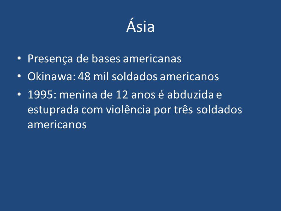 Ásia Presença de bases americanas Okinawa: 48 mil soldados americanos 1995: menina de 12 anos é abduzida e estuprada com violência por três soldados a