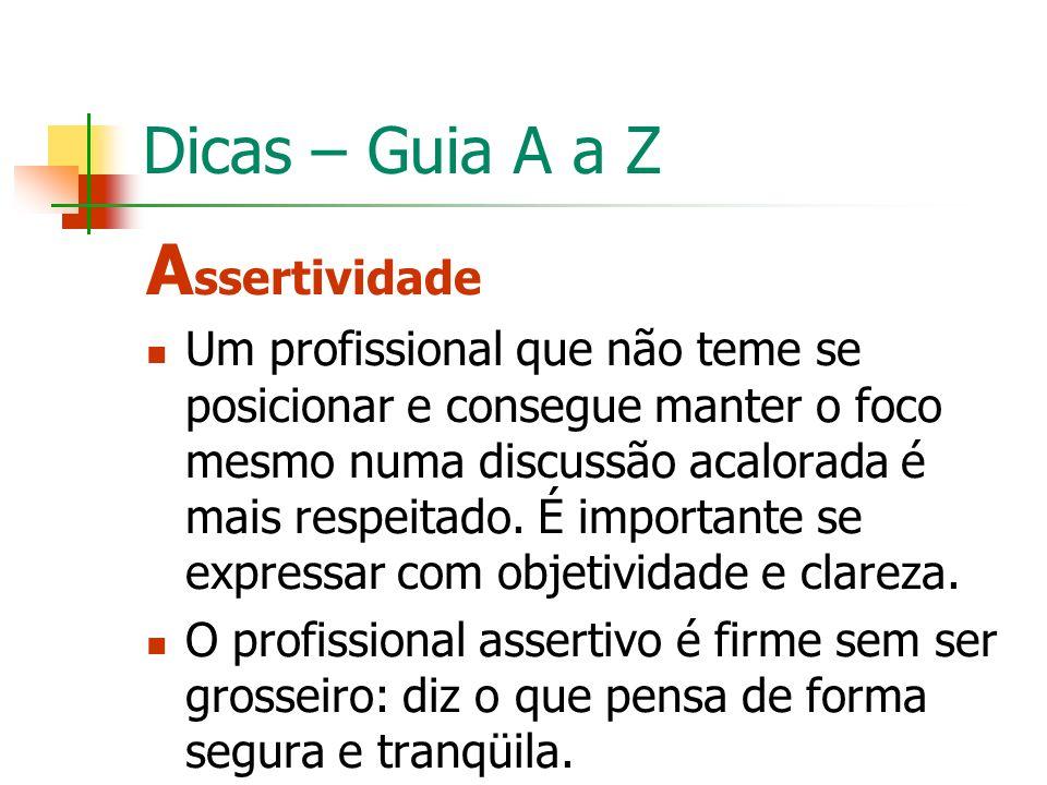 Dicas – Guia A a Z A ssertividade Um profissional que não teme se posicionar e consegue manter o foco mesmo numa discussão acalorada é mais respeitado