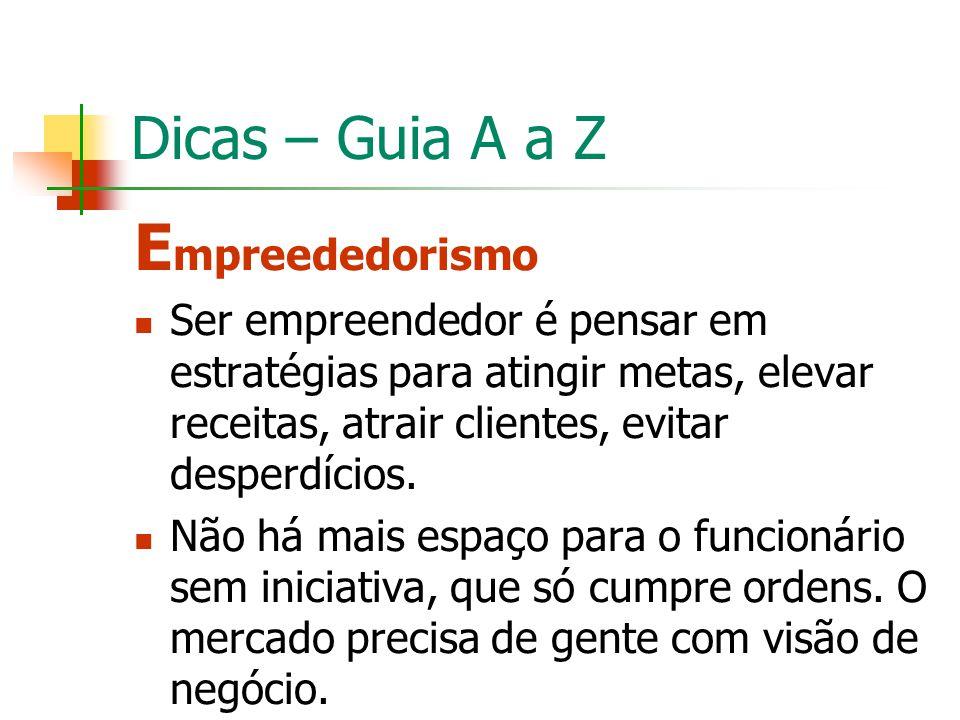 Dicas – Guia A a Z E mpreededorismo Ser empreendedor é pensar em estratégias para atingir metas, elevar receitas, atrair clientes, evitar desperdícios