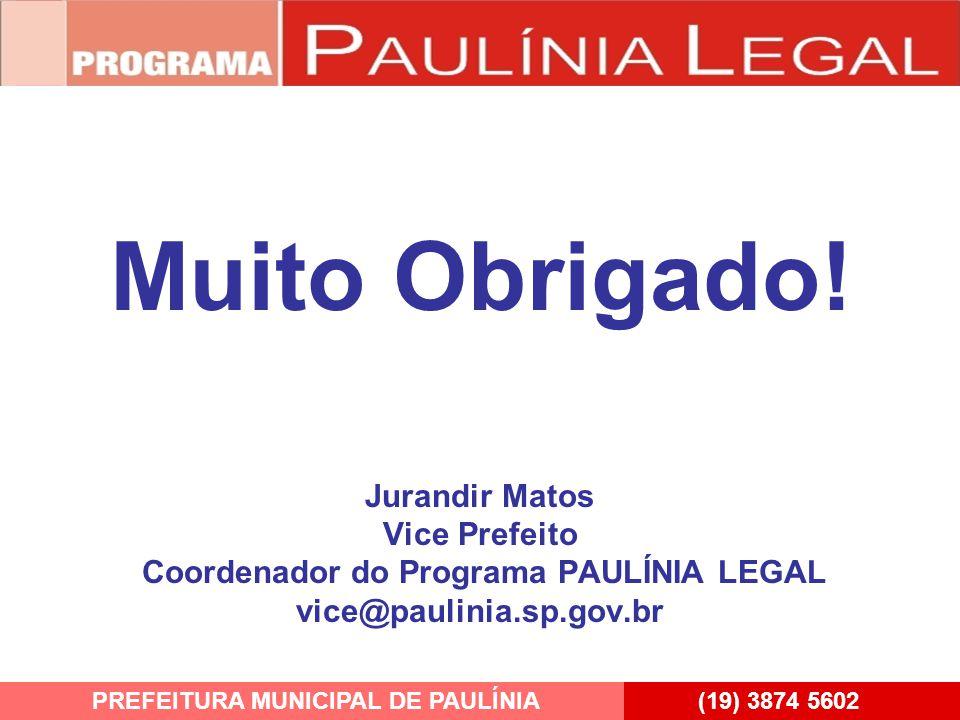 Muito Obrigado! Jurandir Matos Vice Prefeito Coordenador do Programa PAULÍNIA LEGAL vice@paulinia.sp.gov.br PREFEITURA MUNICIPAL DE PAULÍNIA(19) 3874