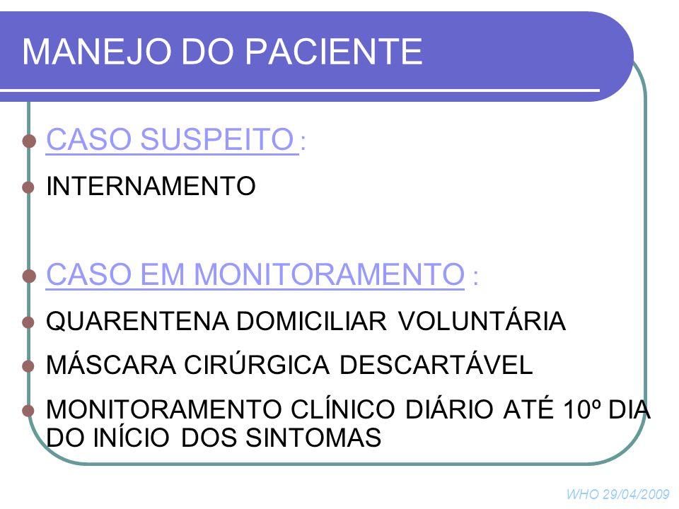 CASO SUSPEITO : INTERNAMENTO CASO EM MONITORAMENTO : QUARENTENA DOMICILIAR VOLUNTÁRIA MÁSCARA CIRÚRGICA DESCARTÁVEL MONITORAMENTO CLÍNICO DIÁRIO ATÉ 10º DIA DO INÍCIO DOS SINTOMAS WHO 29/04/2009 MANEJO DO PACIENTE