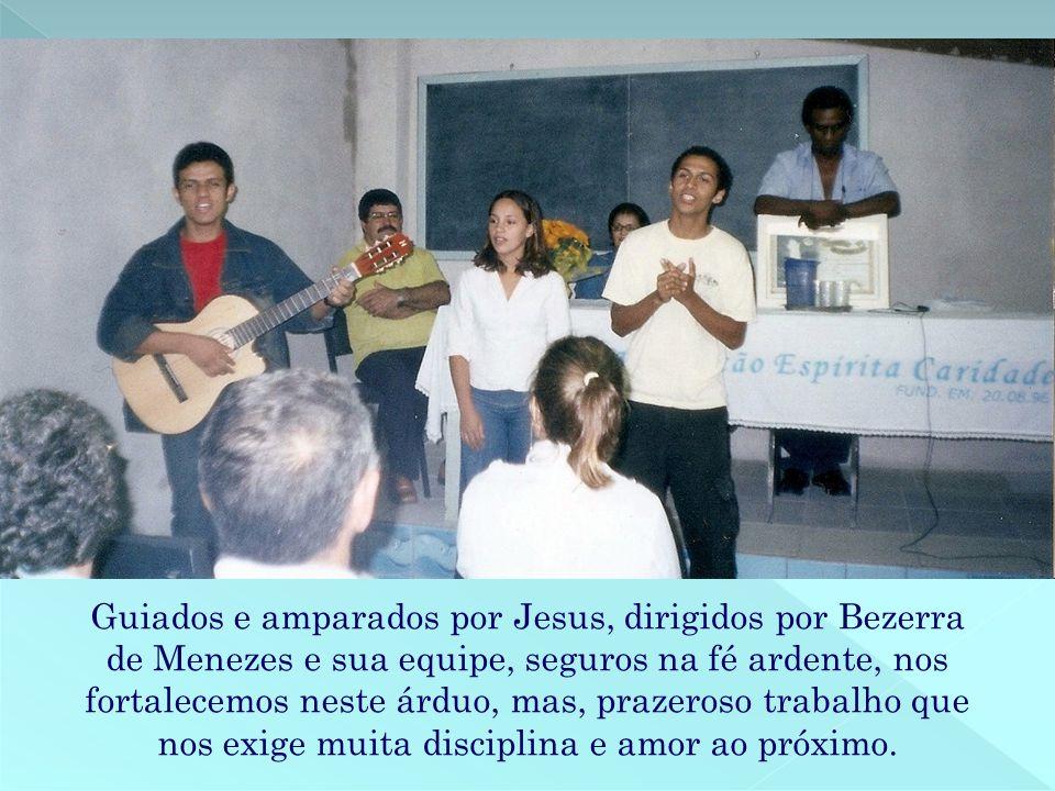 Guiados e amparados por Jesus, dirigidos por Bezerra de Menezes e sua equipe, seguros na fé ardente, nos fortalecemos neste árduo, mas, prazeroso trab