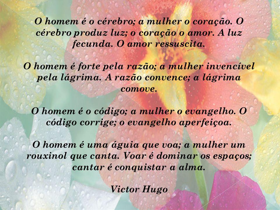 O homem é o cérebro; a mulher o coração. O cérebro produz luz; o coração o amor. A luz fecunda. O amor ressuscita. O homem é forte pela razão; a mulhe