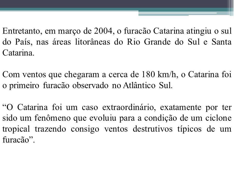 Entretanto, em março de 2004, o furacão Catarina atingiu o sul do País, nas áreas litorâneas do Rio Grande do Sul e Santa Catarina. Com ventos que che