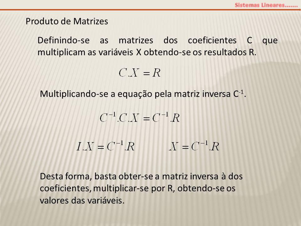 Produto de Matrizes Definindo-se as matrizes dos coeficientes C que multiplicam as variáveis X obtendo-se os resultados R. Multiplicando-se a equação