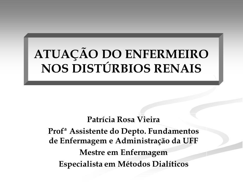 ATUAÇÃO DO ENFERMEIRO NOS DISTÚRBIOS RENAIS Patrícia Rosa Vieira Profª Assistente do Depto.