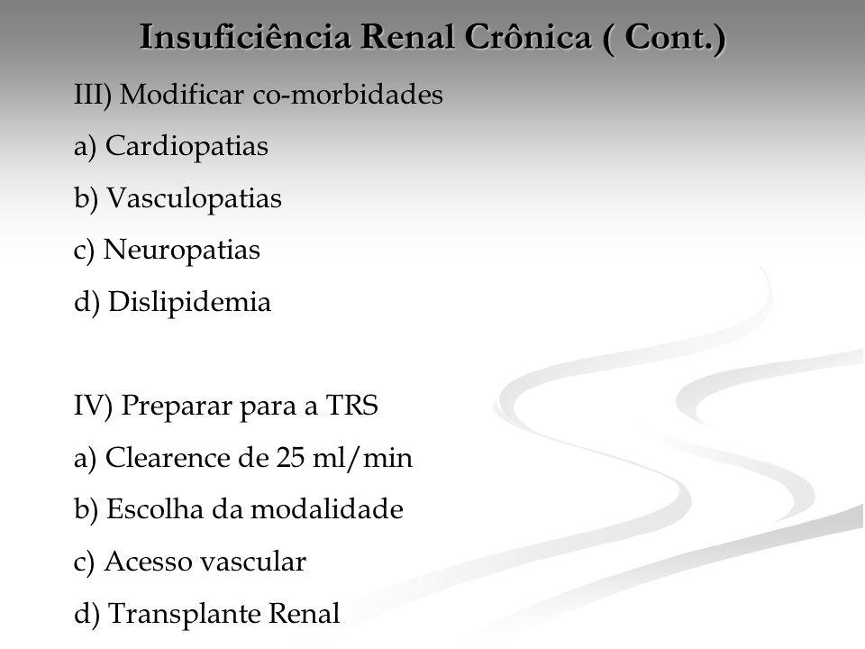 Insuficiência Renal Crônica ( Cont.) III) Modificar co-morbidades a) Cardiopatias b) Vasculopatias c) Neuropatias d) Dislipidemia IV) Preparar para a TRS a) Clearence de 25 ml/min b) Escolha da modalidade c) Acesso vascular d) Transplante Renal